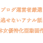 ブログ運営者厳選 見逃せないアナル舐め 〜単体女優アナル舐め特化型動画作品〜
