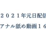 【2021年元日配信】新作アナル舐め動画16作品+オマケ1本