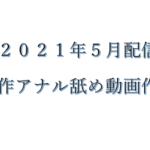 【2021年5月配信】新作のアナル舐め動画作品をピックアップ